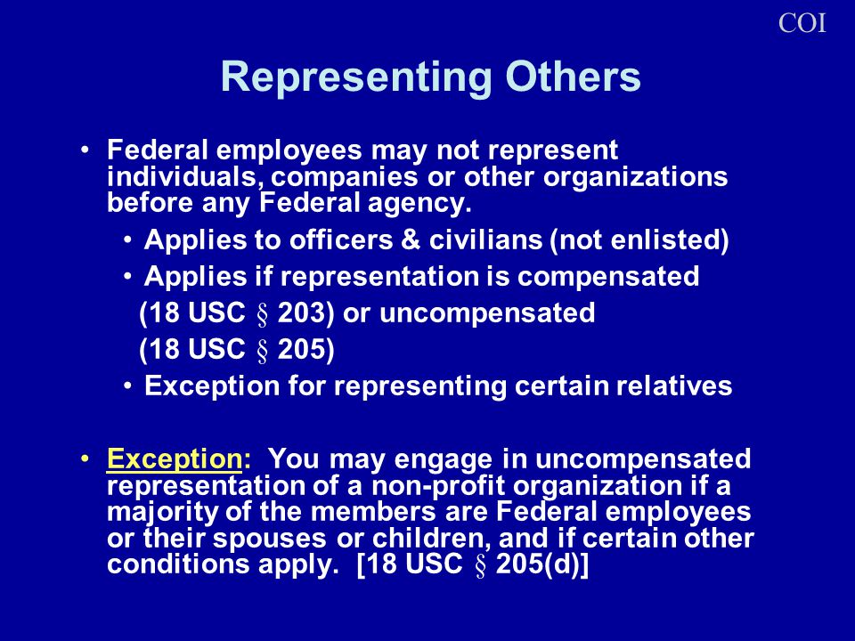 Representing Others Federal employees may not represent individuals, companies or other organizations before any Federal agency. Applies to officers &