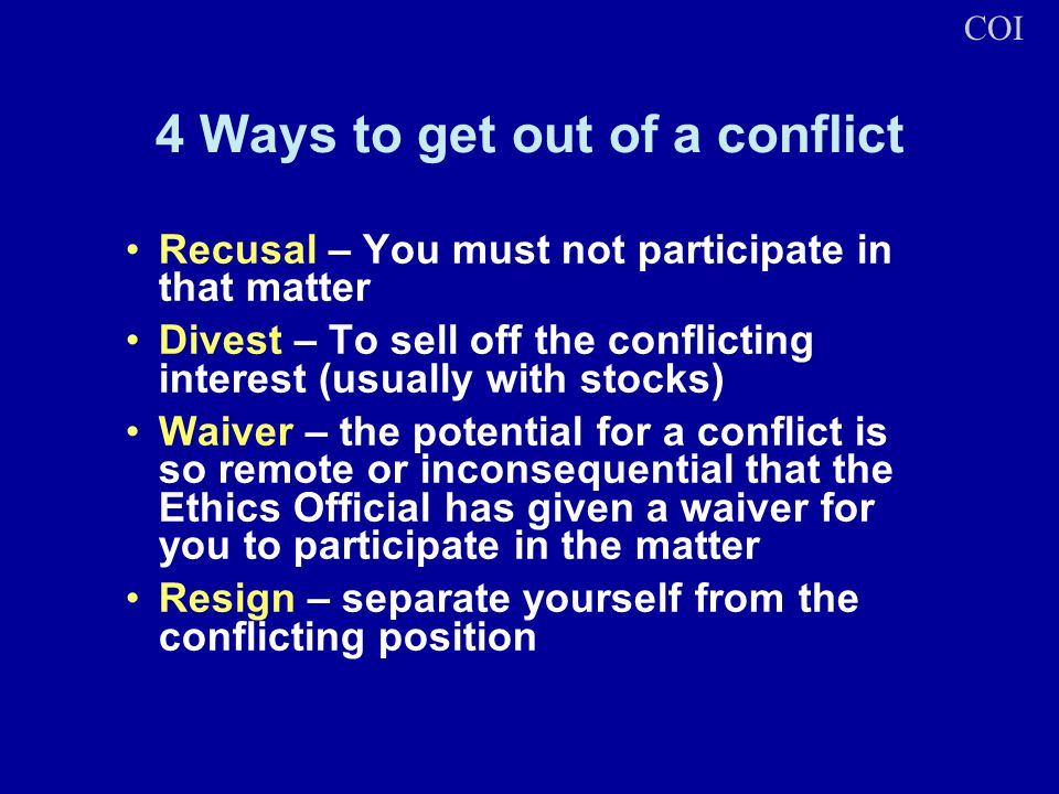 4 Ways to get out of a conflict Recusal – You must not participate in that matter Divest – To sell off the conflicting interest (usually with stocks)