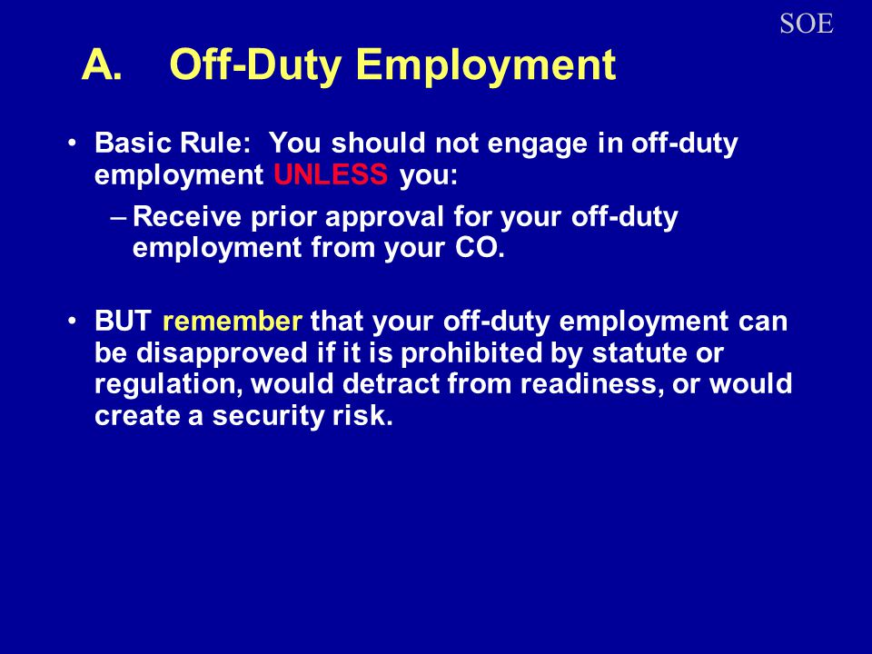 A.Off-Duty Employment Basic Rule: You should not engage in off-duty employment UNLESS you: –Receive prior approval for your off-duty employment from your CO.