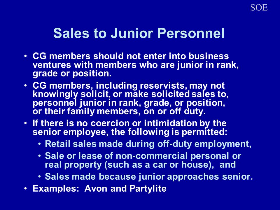 Sales to Junior Personnel CG members should not enter into business ventures with members who are junior in rank, grade or position.