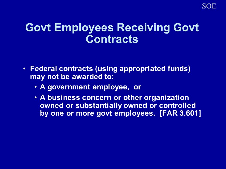 Govt Employees Receiving Govt Contracts Federal contracts (using appropriated funds) may not be awarded to: A government employee, or A business concern or other organization owned or substantially owned or controlled by one or more govt employees.