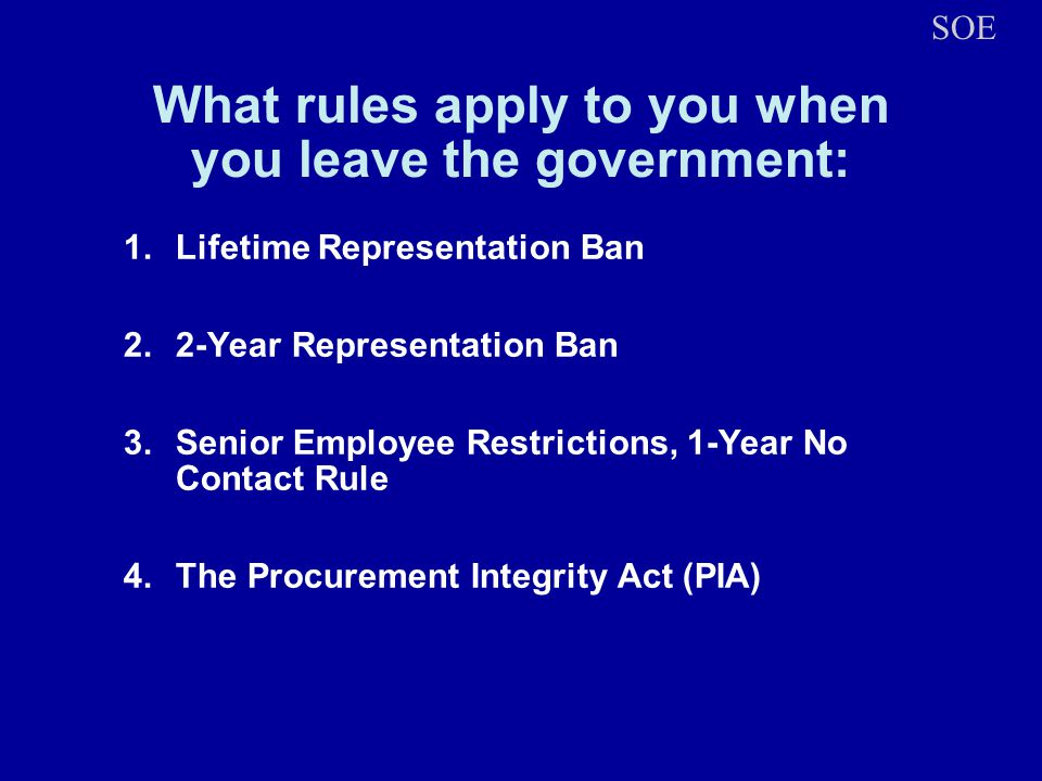What rules apply to you when you leave the government: 1.Lifetime Representation Ban 2.2-Year Representation Ban 3.Senior Employee Restrictions, 1-Yea