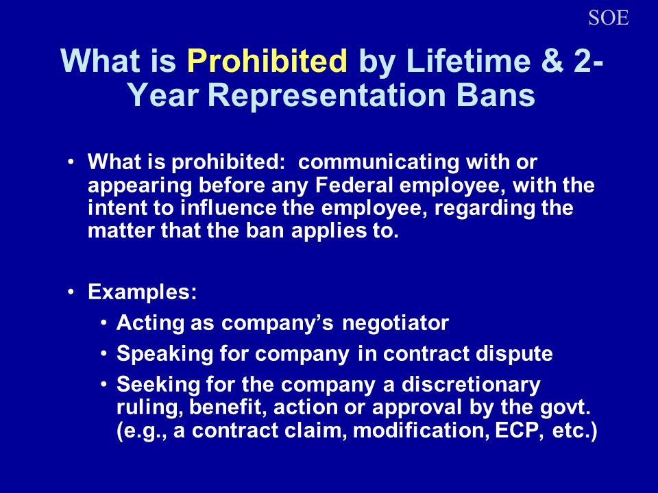 What is Prohibited by Lifetime & 2- Year Representation Bans What is prohibited: communicating with or appearing before any Federal employee, with the