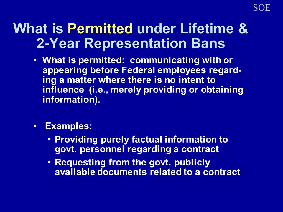 What is Permitted under Lifetime & 2-Year Representation Bans What is permitted: communicating with or appearing before Federal employees regard- ing