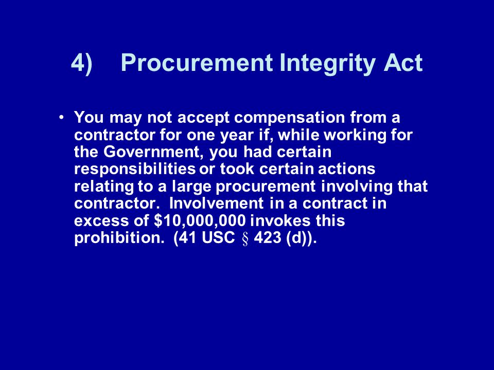 4)Procurement Integrity Act You may not accept compensation from a contractor for one year if, while working for the Government, you had certain responsibilities or took certain actions relating to a large procurement involving that contractor.