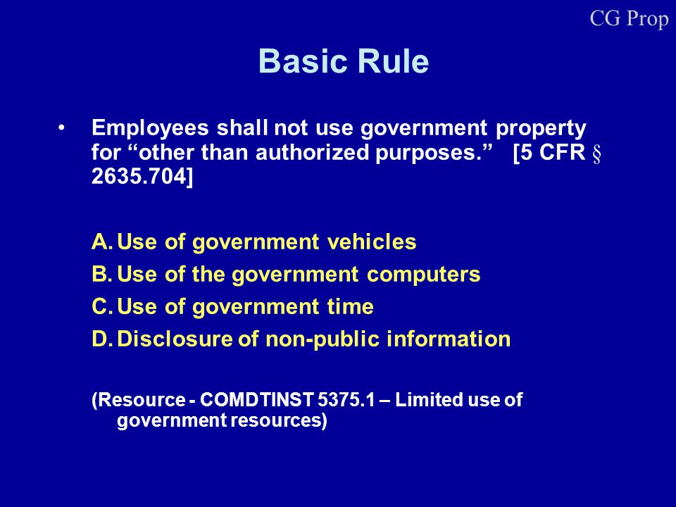Basic Rule Employees shall not use government property for other than authorized purposes. [5 CFR § 2635.704] A.Use of government vehicles B.Use of th