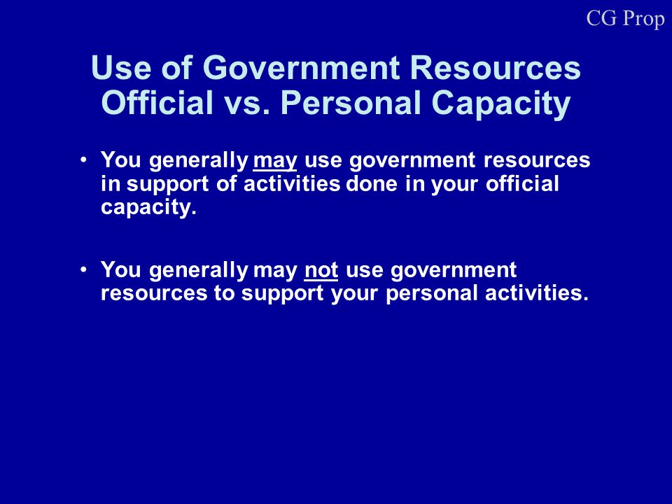 Use of Government Resources Official vs. Personal Capacity You generally may use government resources in support of activities done in your official c