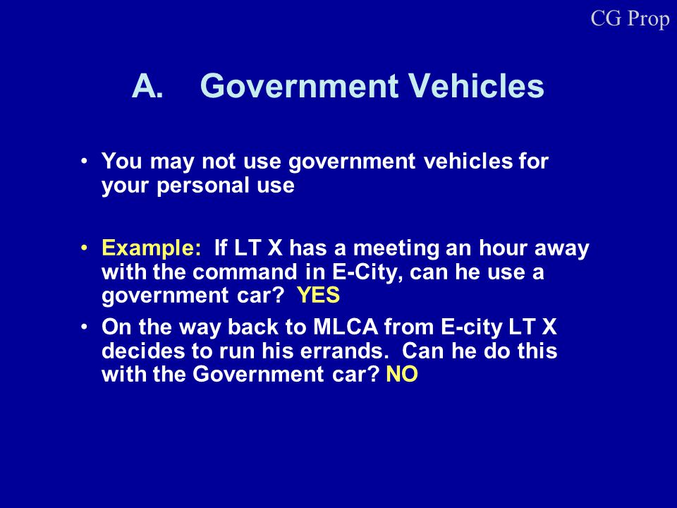 A.Government Vehicles You may not use government vehicles for your personal use Example: If LT X has a meeting an hour away with the command in E-City, can he use a government car.