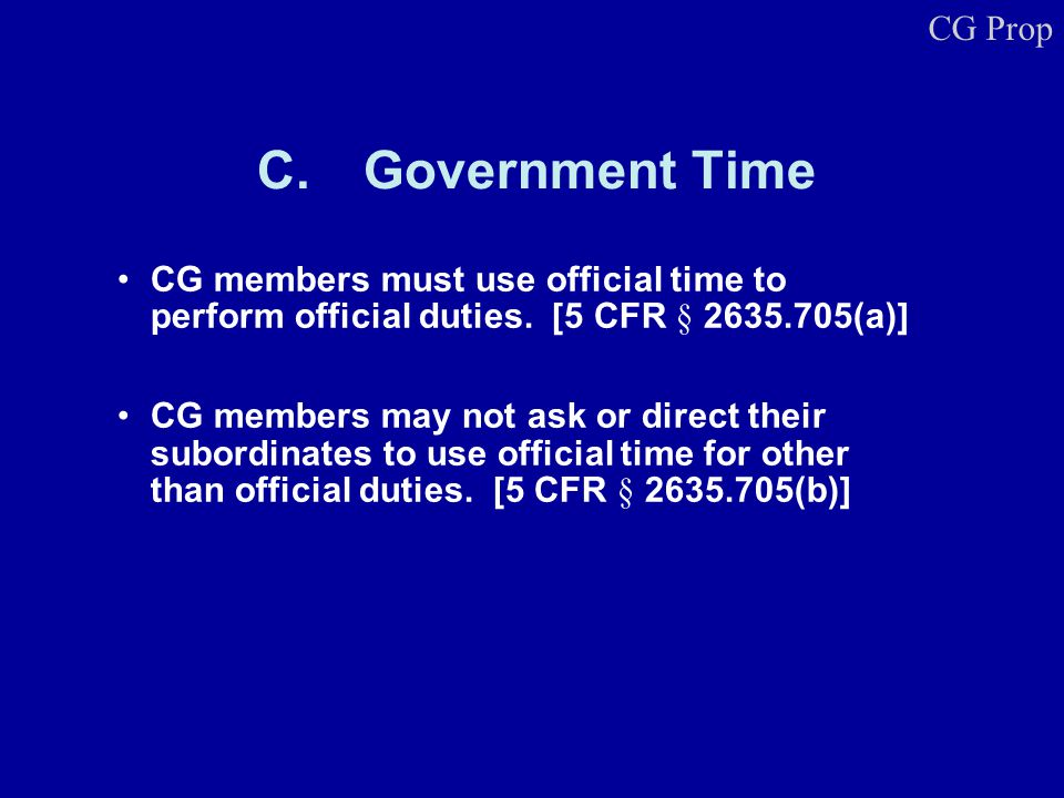 C.Government Time CG members must use official time to perform official duties. [5 CFR § 2635.705(a)] CG members may not ask or direct their subordina