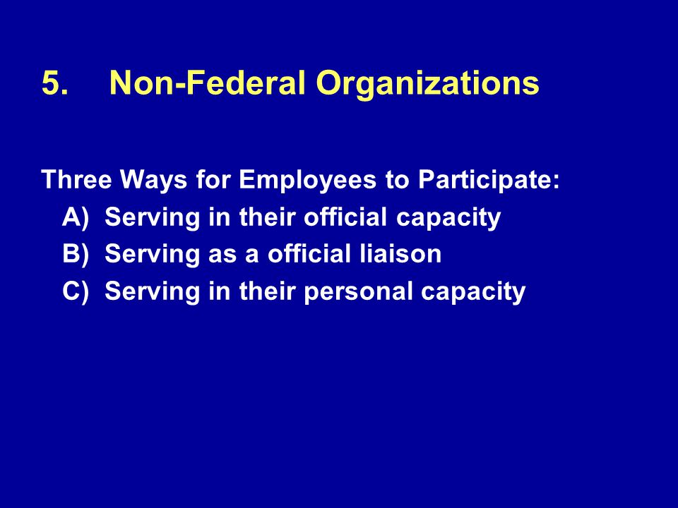 5.Non-Federal Organizations Three Ways for Employees to Participate: A) Serving in their official capacity B) Serving as a official liaison C) Serving in their personal capacity