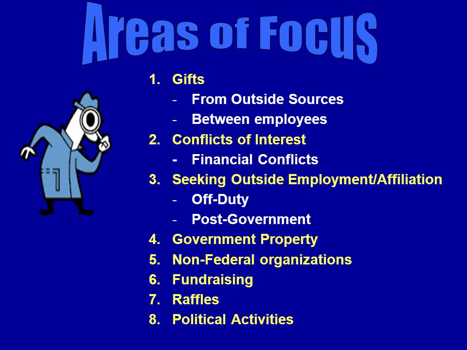 1.Gifts -From Outside Sources -Between employees 2.Conflicts of Interest - Financial Conflicts 3.Seeking Outside Employment/Affiliation -Off-Duty -Post-Government 4.Government Property 5.Non-Federal organizations 6.Fundraising 7.Raffles 8.Political Activities
