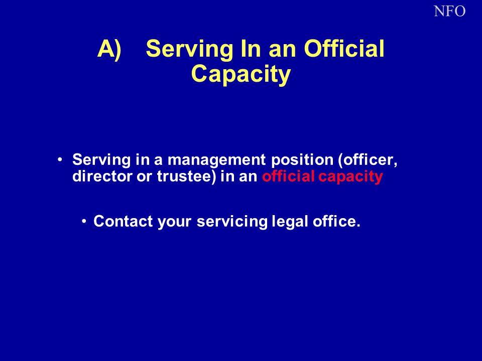 A)Serving In an Official Capacity Serving in a management position (officer, director or trustee) in an official capacity Contact your servicing legal