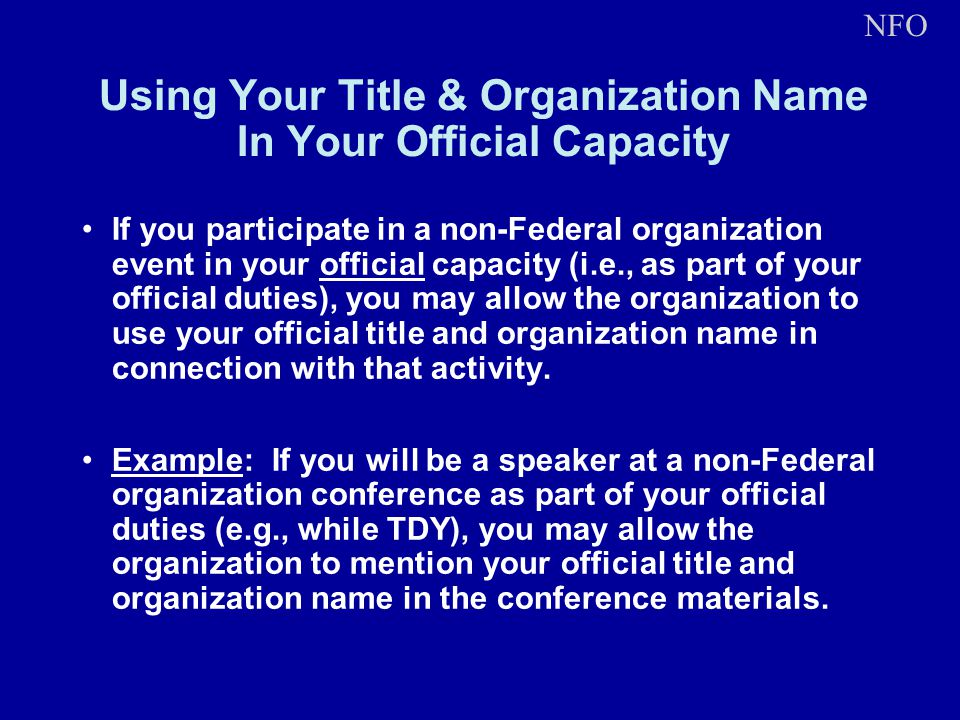 Using Your Title & Organization Name In Your Official Capacity If you participate in a non-Federal organization event in your official capacity (i.e., as part of your official duties), you may allow the organization to use your official title and organization name in connection with that activity.