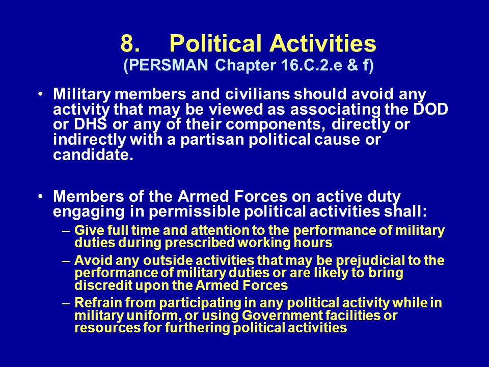 8.Political Activities (PERSMAN Chapter 16.C.2.e & f) Military members and civilians should avoid any activity that may be viewed as associating the DOD or DHS or any of their components, directly or indirectly with a partisan political cause or candidate.