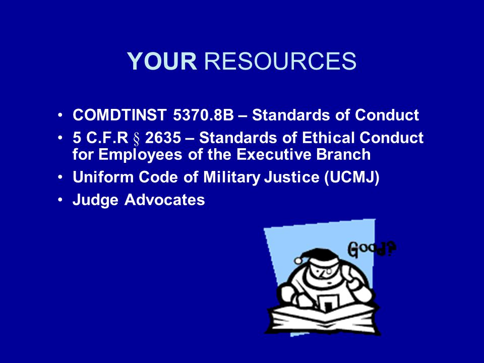YOUR RESOURCES COMDTINST 5370.8B – Standards of Conduct 5 C.F.R § 2635 – Standards of Ethical Conduct for Employees of the Executive Branch Uniform Co