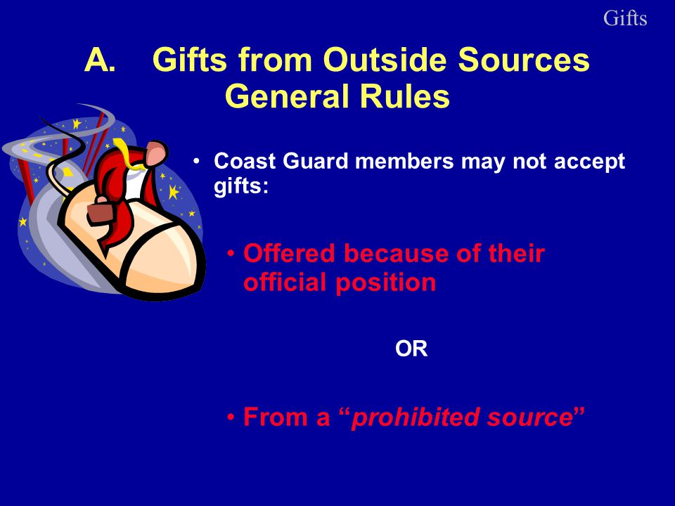 A.Gifts from Outside Sources General Rules Coast Guard members may not accept gifts: Offered because of their official position OR From a prohibited source Gifts