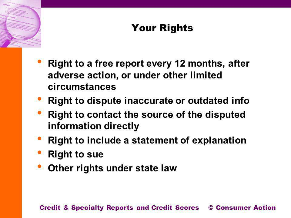 Your Rights Right to a free report every 12 months, after adverse action, or under other limited circumstances Right to dispute inaccurate or outdated info Right to contact the source of the disputed information directly Right to include a statement of explanation Right to sue Other rights under state law Credit & Specialty Reports and Credit Scores © Consumer Action