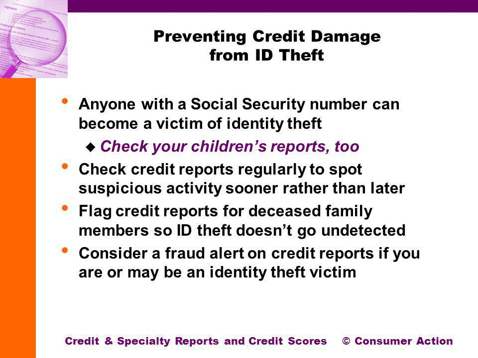 Preventing Credit Damage from ID Theft Anyone with a Social Security number can become a victim of identity theft Check your childrens reports, too Check credit reports regularly to spot suspicious activity sooner rather than later Flag credit reports for deceased family members so ID theft doesnt go undetected Consider a fraud alert on credit reports if you are or may be an identity theft victim Credit & Specialty Reports and Credit Scores © Consumer Action