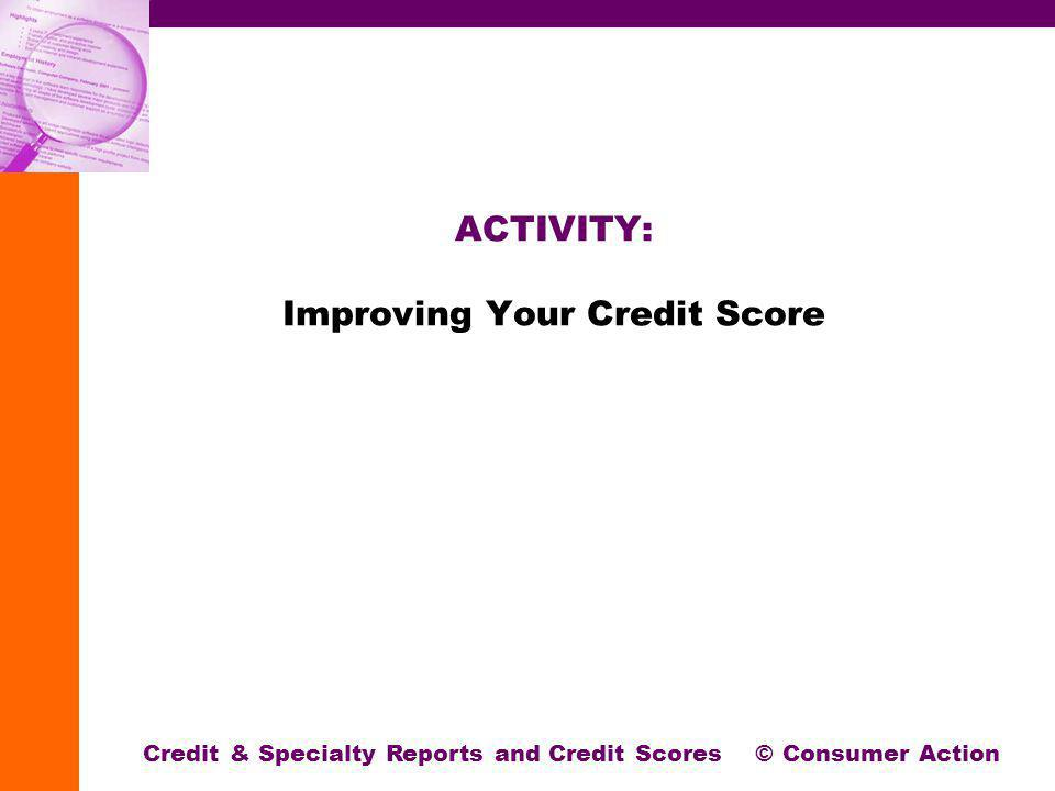 ACTIVITY: Improving Your Credit Score Credit & Specialty Reports and Credit Scores © Consumer Action