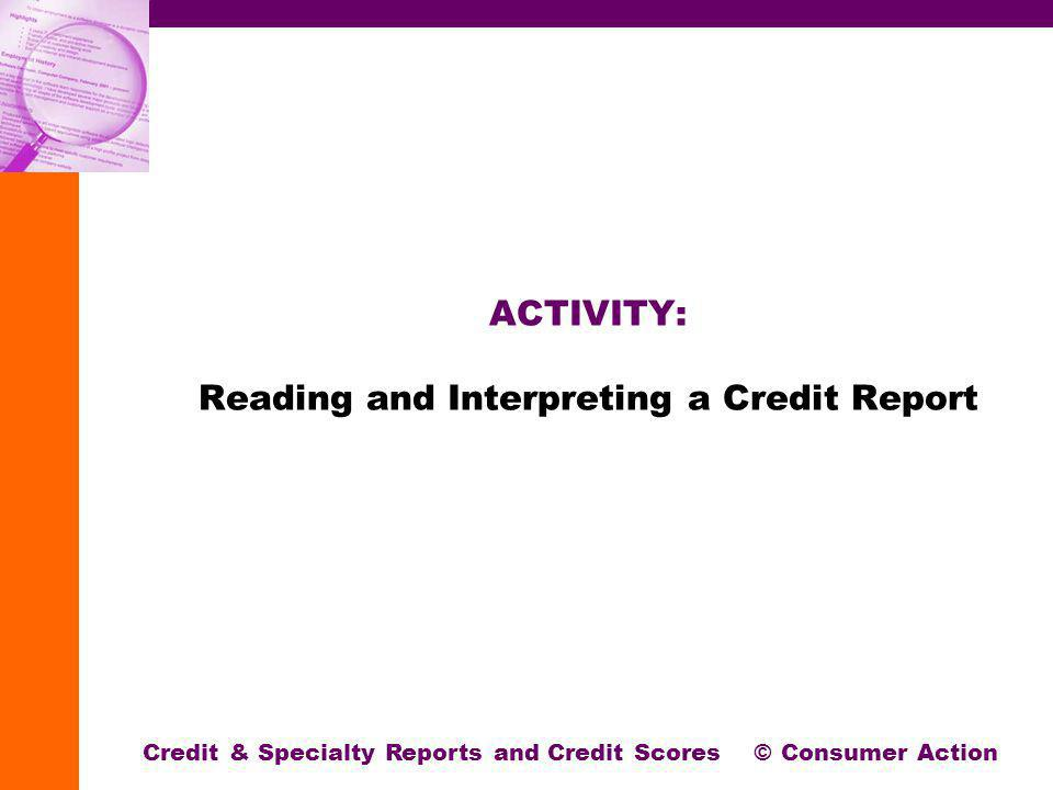 ACTIVITY: Reading and Interpreting a Credit Report Credit & Specialty Reports and Credit Scores © Consumer Action