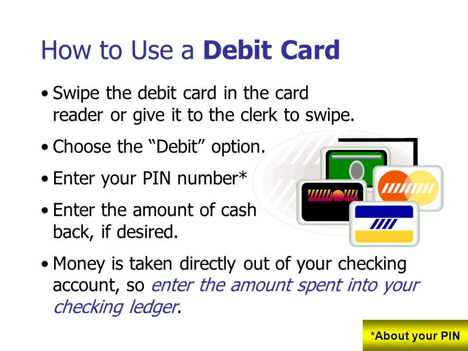 How to Use a Debit Card Swipe the debit card in the card reader or give it to the clerk to swipe. Choose the Debit option. Enter your PIN number* Ente