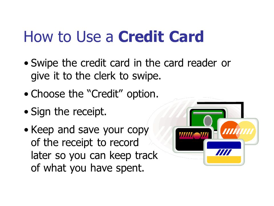 How to Use a Credit Card Swipe the credit card in the card reader or give it to the clerk to swipe. Choose the Credit option. Sign the receipt. Keep a