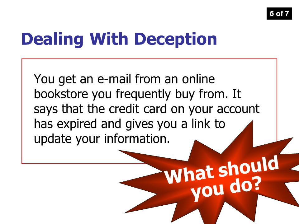 You get an e-mail from an online bookstore you frequently buy from. It says that the credit card on your account has expired and gives you a link to u