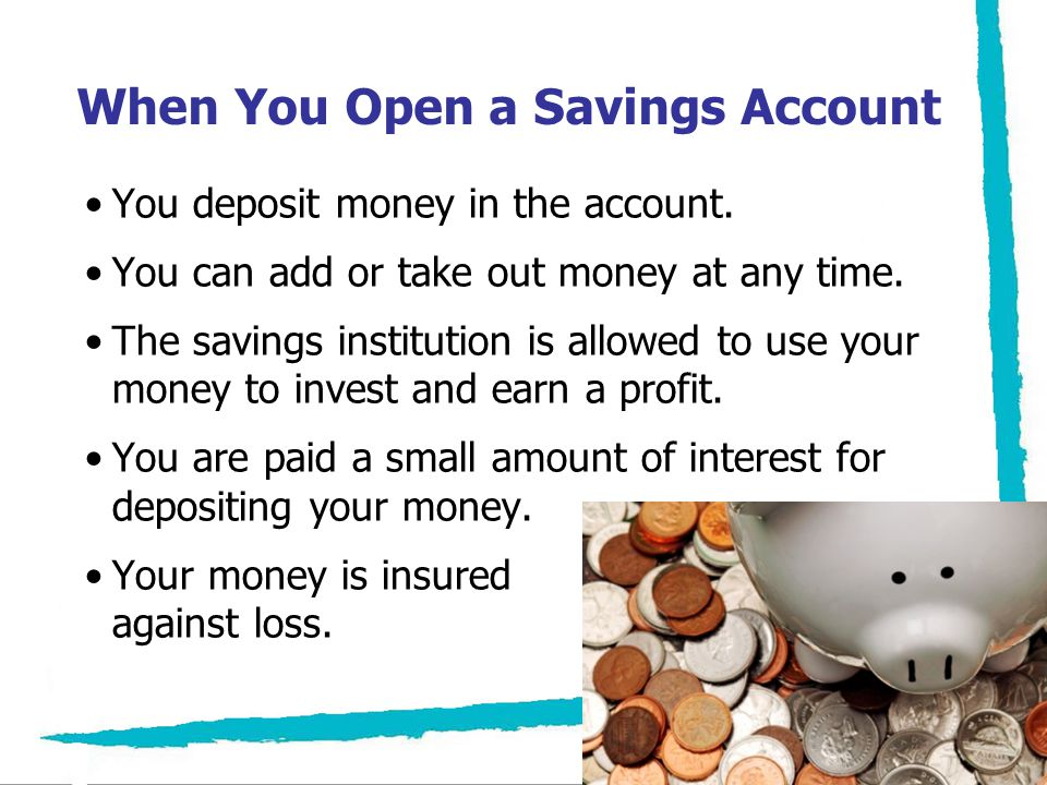 Saving for Financial Goals Using a savings account to set aside funds for your financial goals: –Takes the money you are saving out of your wallet –Keeps it in a secure place –Lets you keep track of what you have saved –Earns a small amount of interest in the process