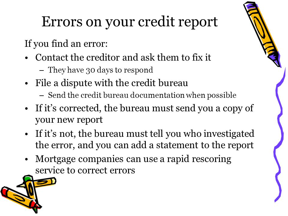 Errors on your credit report If you find an error: Contact the creditor and ask them to fix it –They have 30 days to respond File a dispute with the c