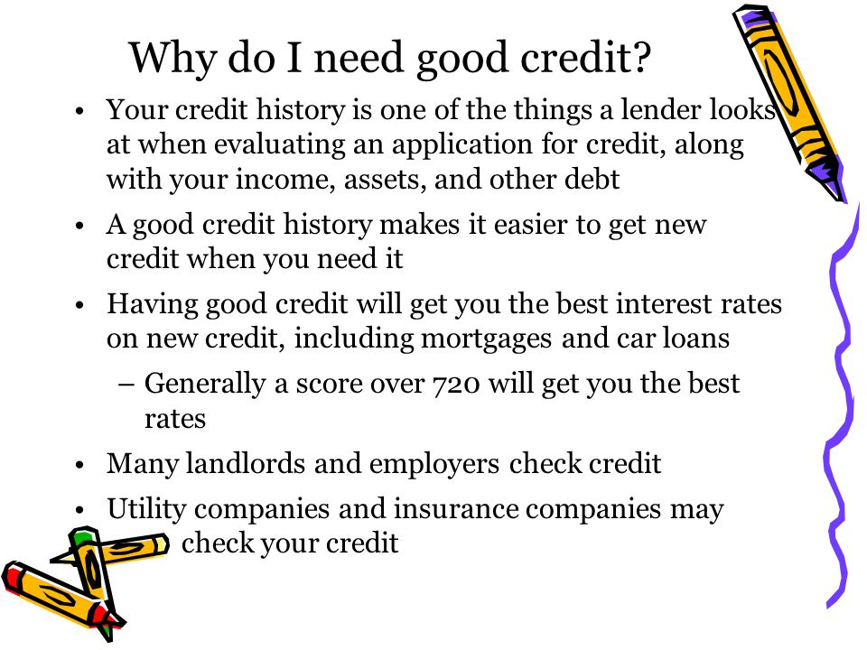 Why do I need good credit? Your credit history is one of the things a lender looks at when evaluating an application for credit, along with your incom