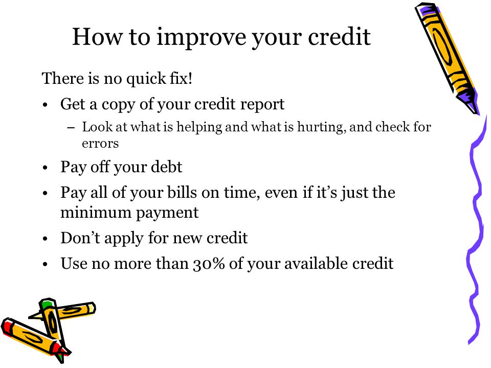 How to improve your credit There is no quick fix! Get a copy of your credit report –Look at what is helping and what is hurting, and check for errors
