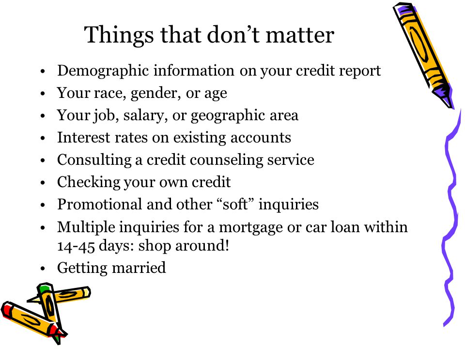 Things that dont matter Demographic information on your credit report Your race, gender, or age Your job, salary, or geographic area Interest rates on
