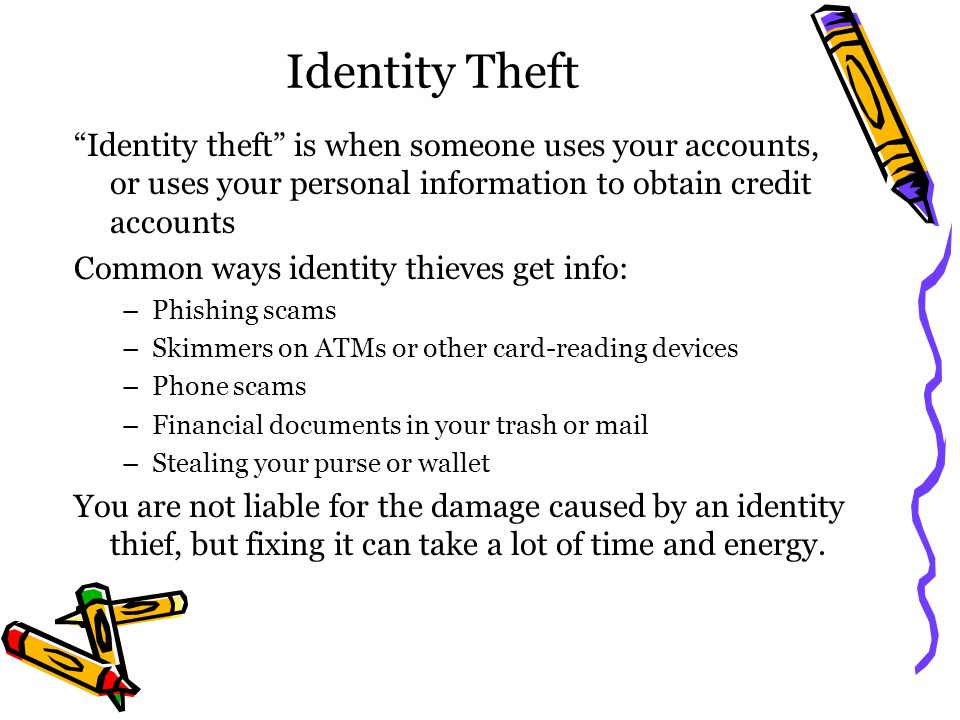 Identity Theft Identity theft is when someone uses your accounts, or uses your personal information to obtain credit accounts Common ways identity thi