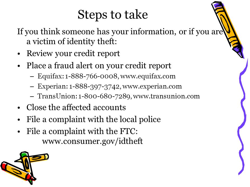 Steps to take If you think someone has your information, or if you are a victim of identity theft: Review your credit report Place a fraud alert on yo