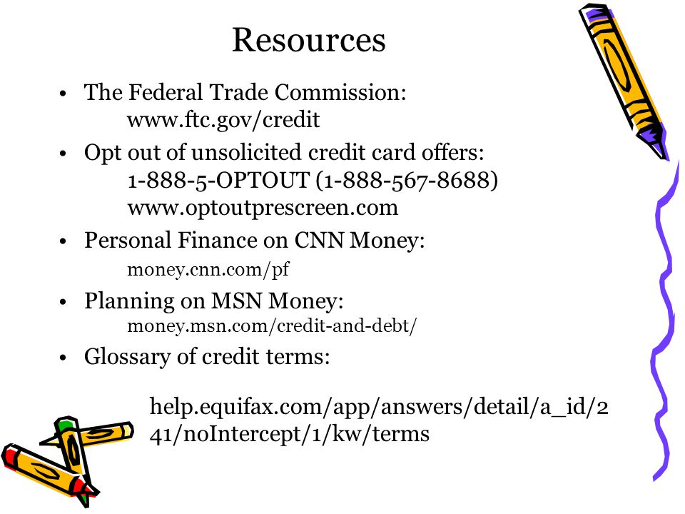 Resources The Federal Trade Commission: www.ftc.gov/credit Opt out of unsolicited credit card offers: 1-888-5-OPTOUT (1-888-567-8688) www.optoutprescr