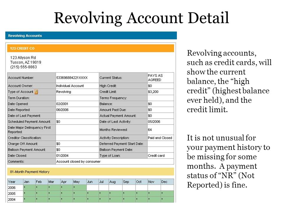 Revolving Account Detail Revolving accounts, such as credit cards, will show the current balance, the high credit (highest balance ever held), and the