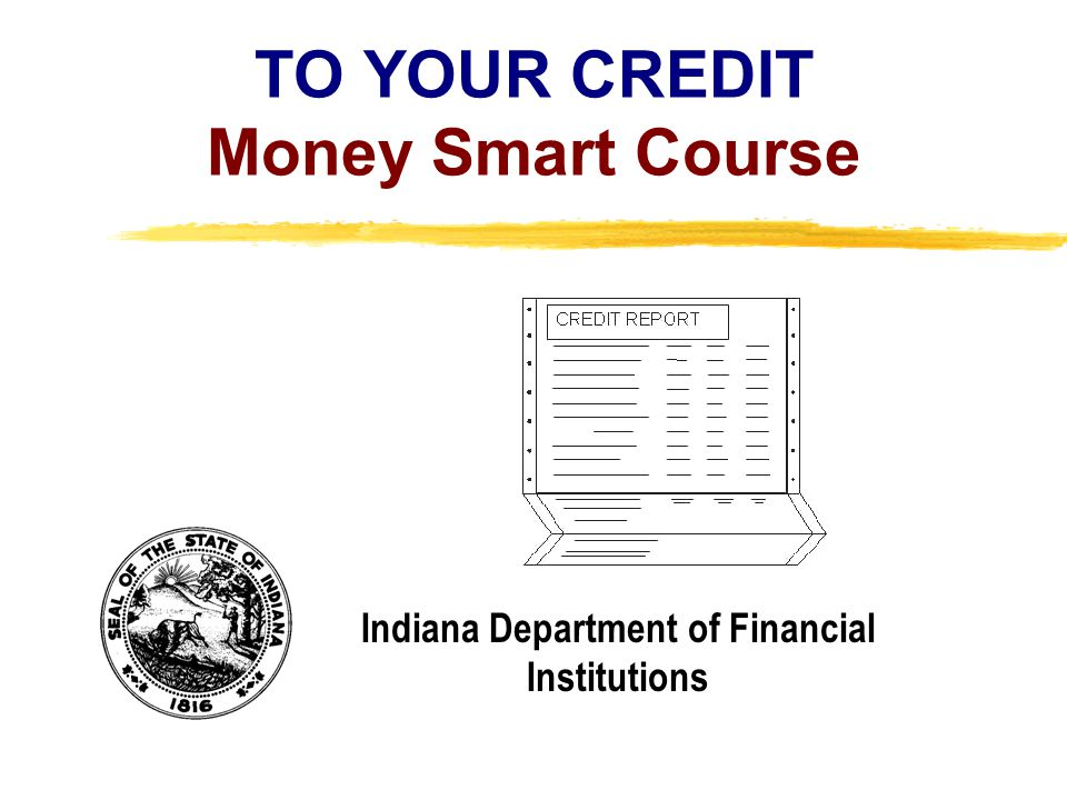 Copyright, 1996 © Dale Carnegie & Associates, Inc. TO YOUR CREDIT Money Smart Course Indiana Department of Financial Institutions