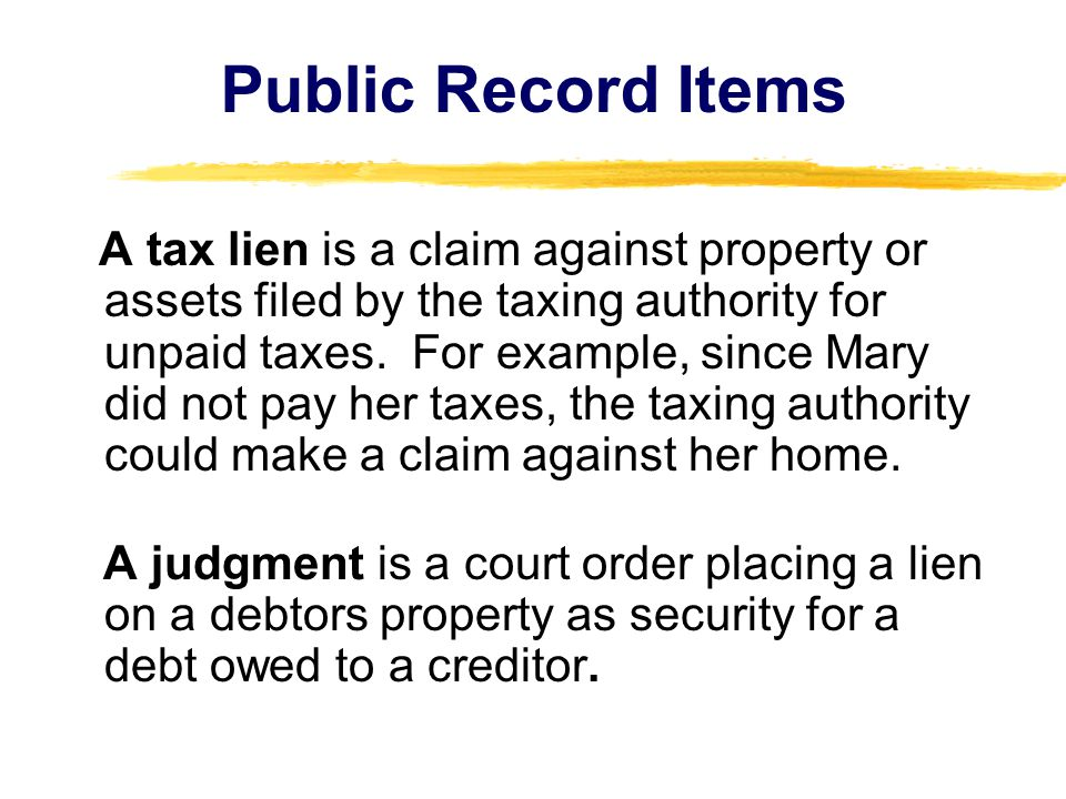 Public Record Items A tax lien is a claim against property or assets filed by the taxing authority for unpaid taxes. For example, since Mary did not p