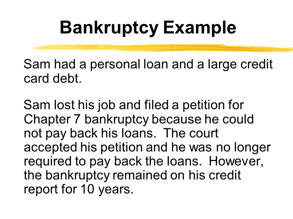 Sam had a personal loan and a large credit card debt. Sam lost his job and filed a petition for Chapter 7 bankruptcy because he could not pay back his