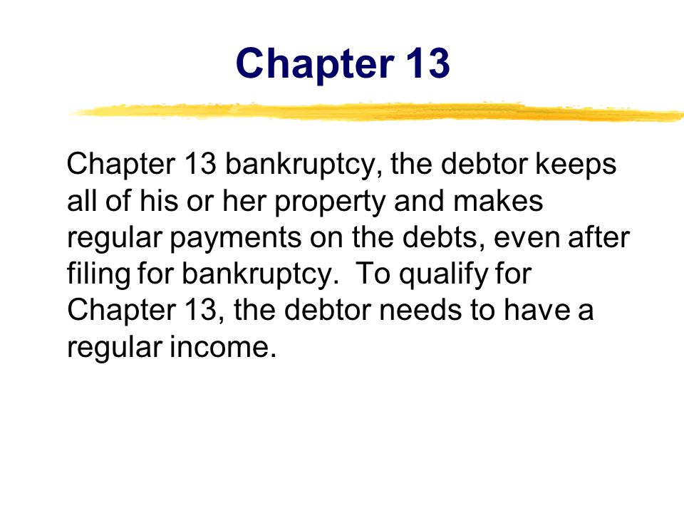 Chapter 13 Chapter 13 bankruptcy, the debtor keeps all of his or her property and makes regular payments on the debts, even after filing for bankruptc