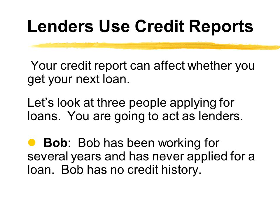 Your credit report can affect whether you get your next loan. Lets look at three people applying for loans. You are going to act as lenders. Bob: Bob