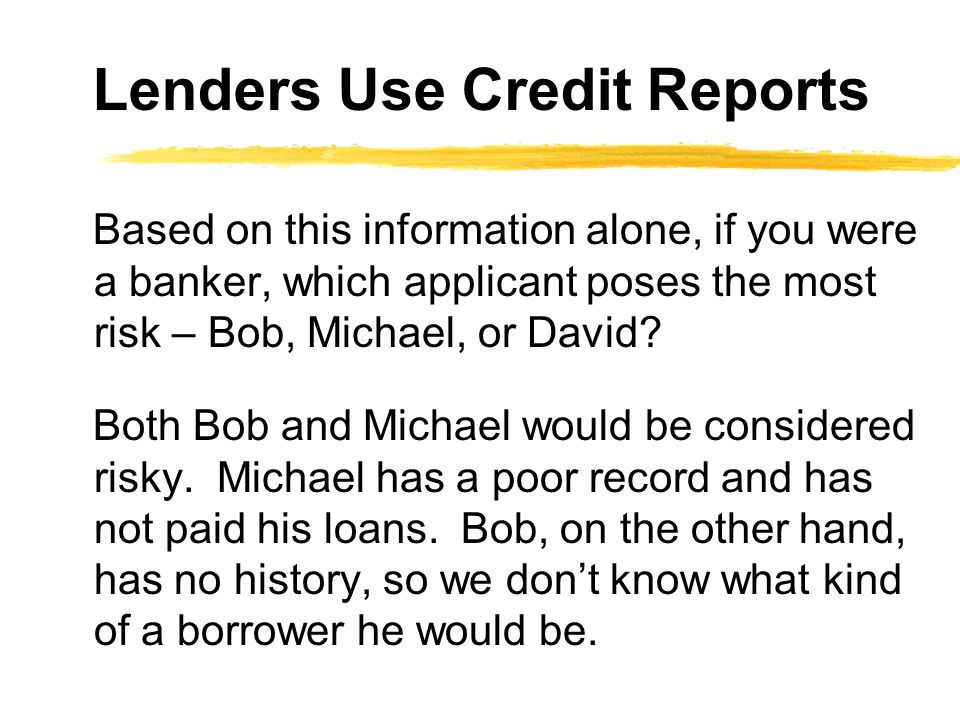 Based on this information alone, if you were a banker, which applicant poses the most risk – Bob, Michael, or David? Both Bob and Michael would be con