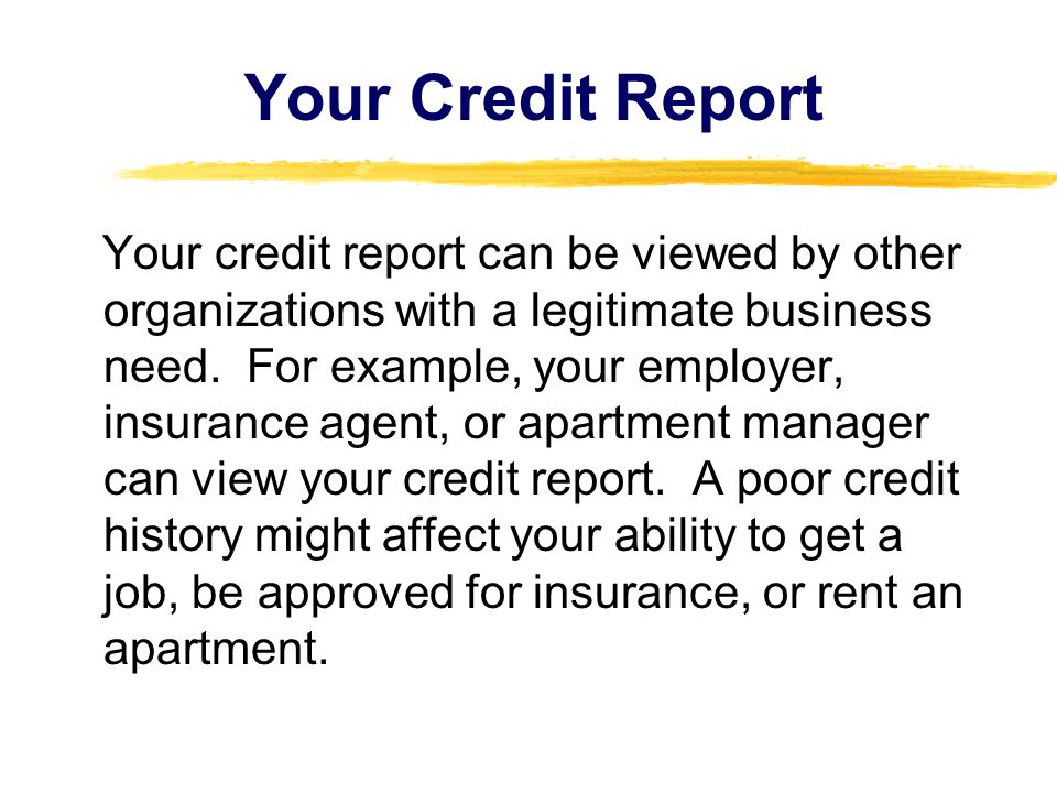 Your Credit Report Your credit report can be viewed by other organizations with a legitimate business need. For example, your employer, insurance agen