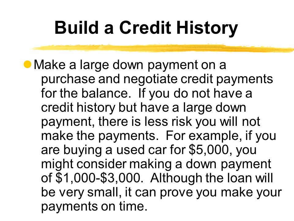 Make a large down payment on a purchase and negotiate credit payments for the balance. If you do not have a credit history but have a large down payme