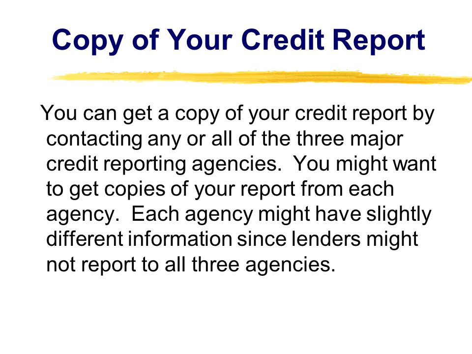 You can get a copy of your credit report by contacting any or all of the three major credit reporting agencies. You might want to get copies of your r