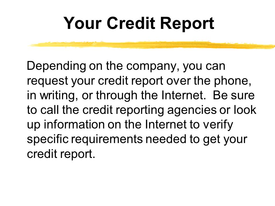 Depending on the company, you can request your credit report over the phone, in writing, or through the Internet. Be sure to call the credit reporting