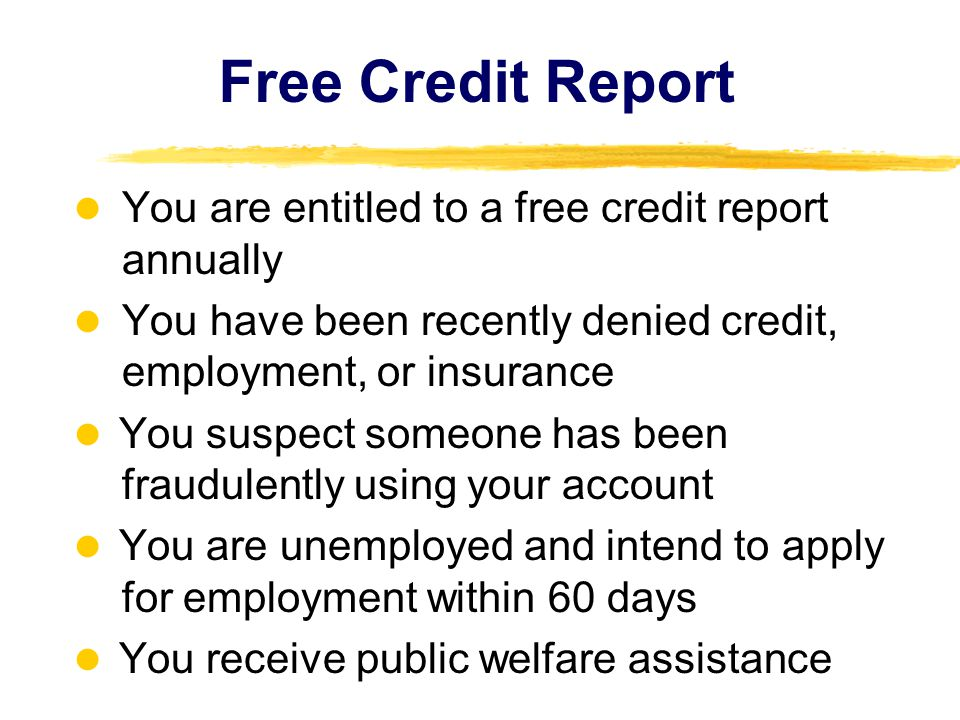 Free Credit Report You are entitled to a free credit report annually You have been recently denied credit, employment, or insurance You suspect someon