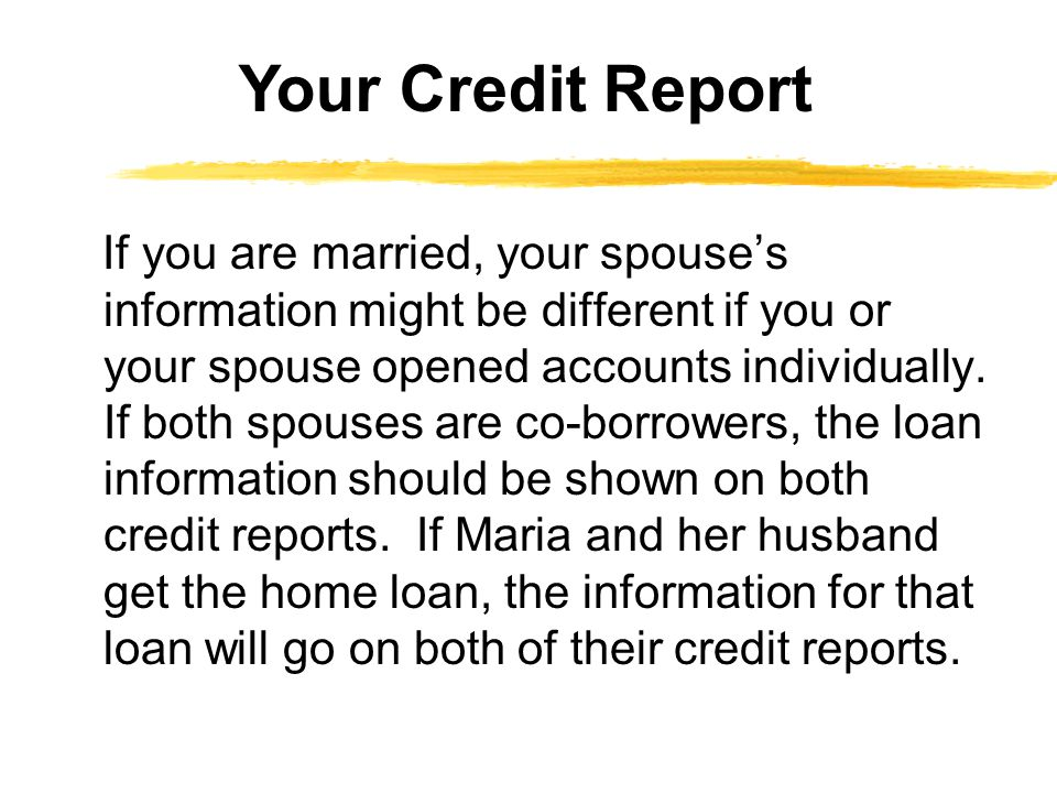 If you are married, your spouses information might be different if you or your spouse opened accounts individually. If both spouses are co-borrowers,