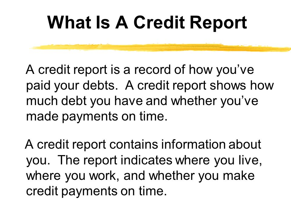 A credit report is a record of how youve paid your debts. A credit report shows how much debt you have and whether youve made payments on time. A cred