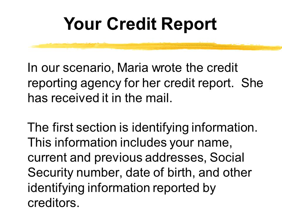 In our scenario, Maria wrote the credit reporting agency for her credit report. She has received it in the mail. The first section is identifying info
